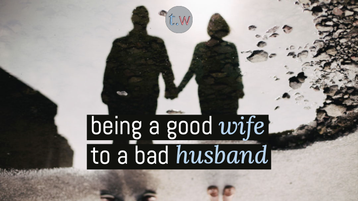 being a good wife to a bad husband